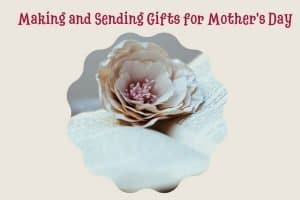 Making and Sending Handmade Gifts for Mother's Day